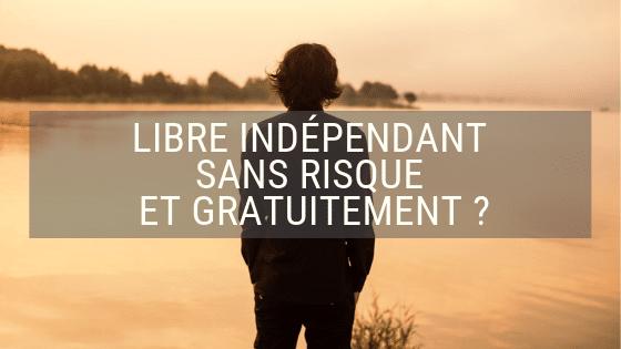 Libre et indépendant sans risque et gratuitement ?