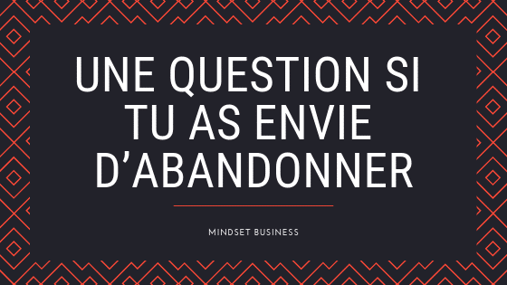 Une question si tu as envie d'abandonner ton projet